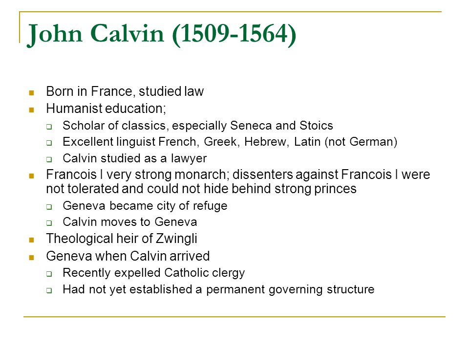 John Calvin (1509-1564) Born in France, studied law Humanist education;  Scholar of classics, especially Seneca and Stoics  Excellent linguist Frenc