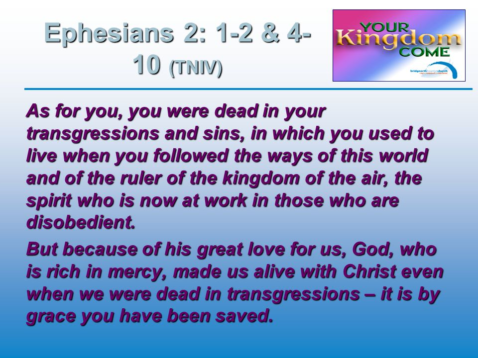 Ephesians 2: 1-2 & 4- 10 (TNIV) As for you, you were dead in your transgressions and sins, in which you used to live when you followed the ways of this world and of the ruler of the kingdom of the air, the spirit who is now at work in those who are disobedient.