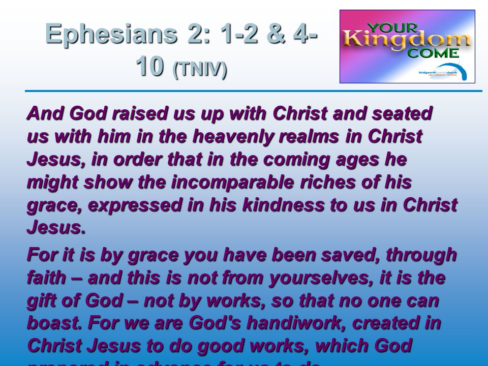 Ephesians 2: 1-2 & 4- 10 (TNIV) And God raised us up with Christ and seated us with him in the heavenly realms in Christ Jesus, in order that in the coming ages he might show the incomparable riches of his grace, expressed in his kindness to us in Christ Jesus.