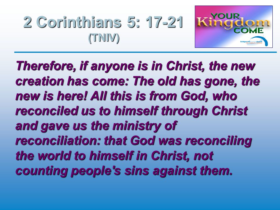 2 Corinthians 5: 17-21 (TNIV) Therefore, if anyone is in Christ, the new creation has come: The old has gone, the new is here.