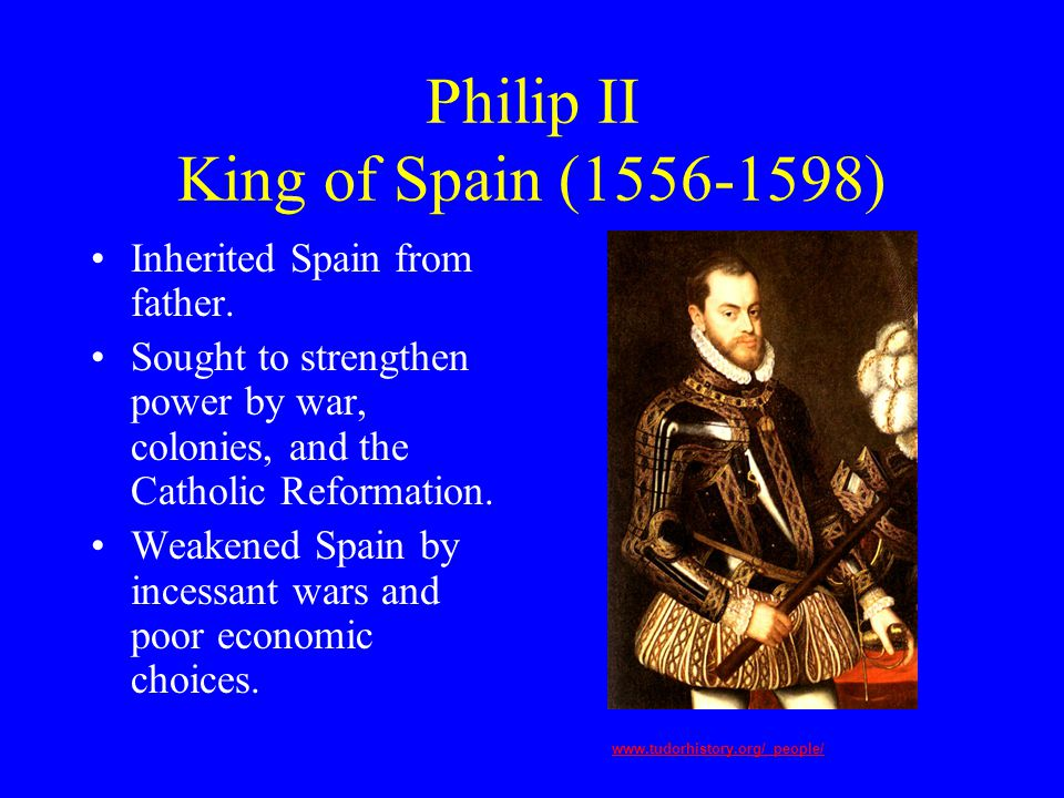 Philip II King of Spain (1556-1598) Inherited Spain from father.