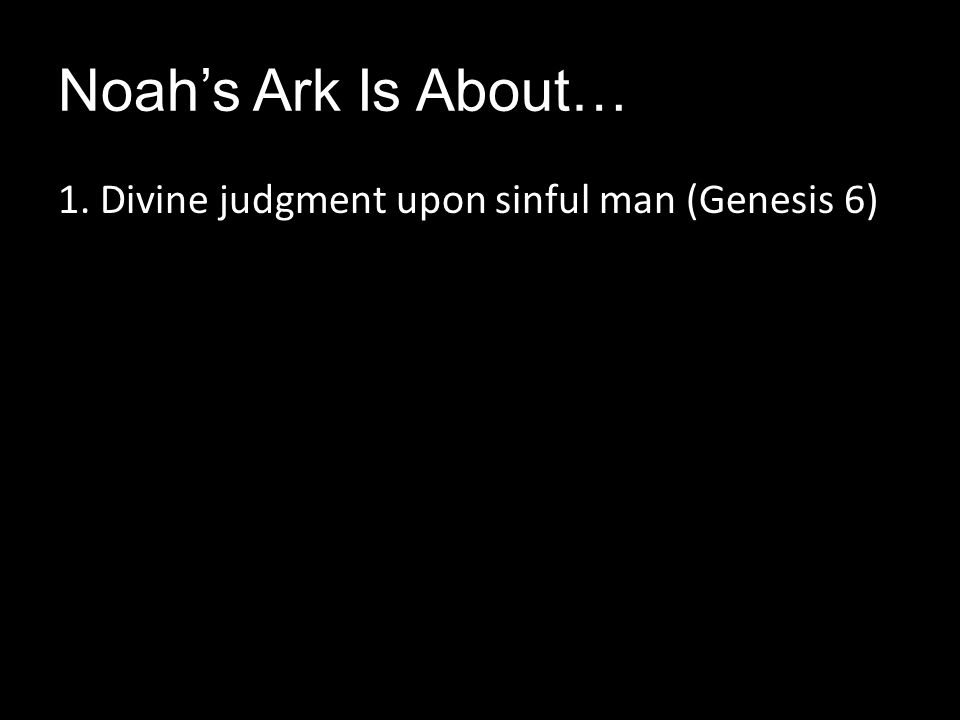 Noah's Ark Is About… 1. Divine judgment upon sinful man (Genesis 6)