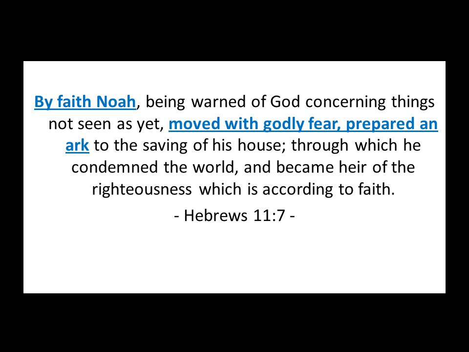 By faith Noah, being warned of God concerning things not seen as yet, moved with godly fear, prepared an ark to the saving of his house; through which