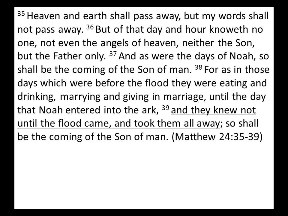 35 Heaven and earth shall pass away, but my words shall not pass away. 36 But of that day and hour knoweth no one, not even the angels of heaven, neit