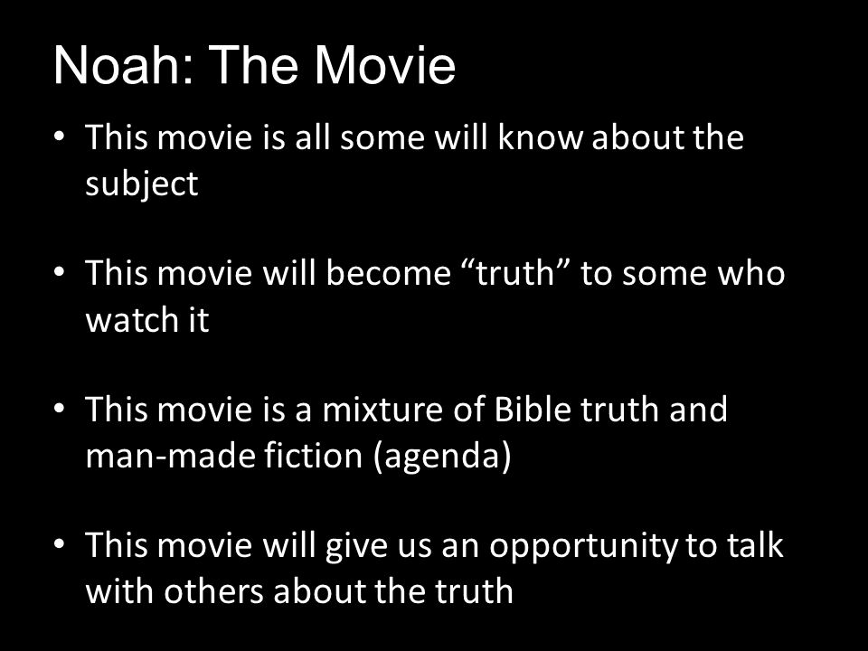 "Noah: The Movie This movie is all some will know about the subject This movie will become ""truth"" to some who watch it This movie is a mixture of Bibl"