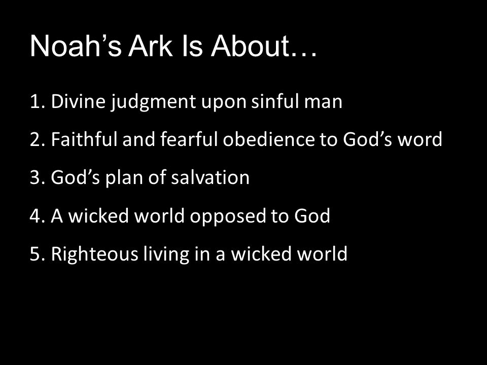 Noah's Ark Is About… 1. Divine judgment upon sinful man 2. Faithful and fearful obedience to God's word 3. God's plan of salvation 4. A wicked world o