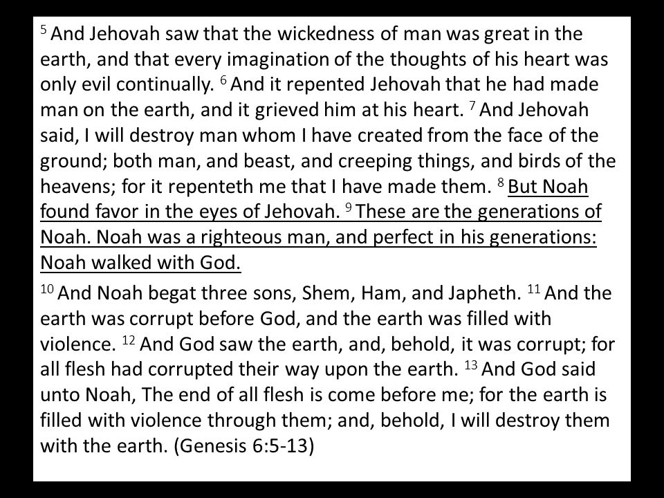 5 And Jehovah saw that the wickedness of man was great in the earth, and that every imagination of the thoughts of his heart was only evil continually