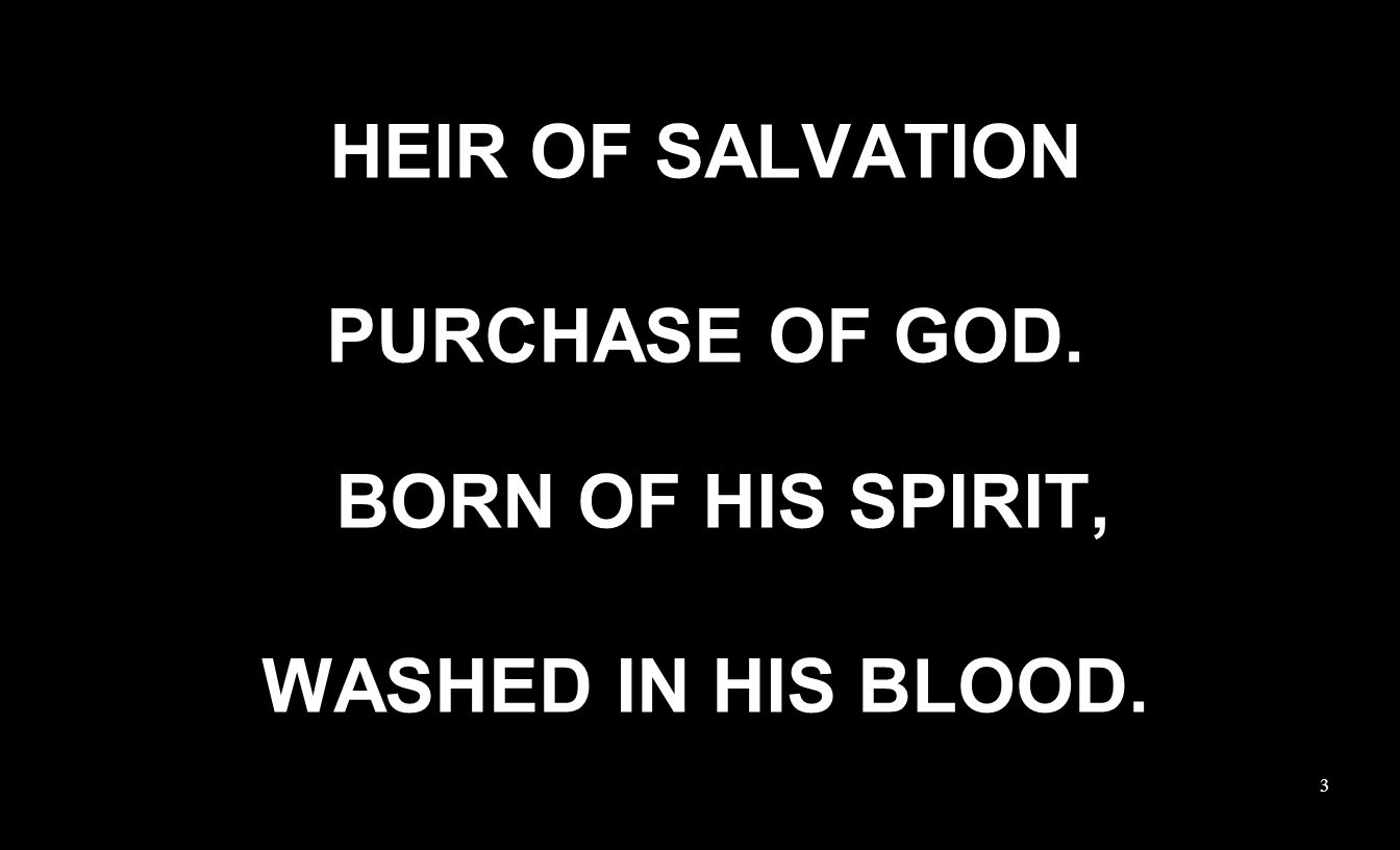 HEIR OF SALVATION PURCHASE OF GOD. BORN OF HIS SPIRIT, WASHED IN HIS BLOOD. 3