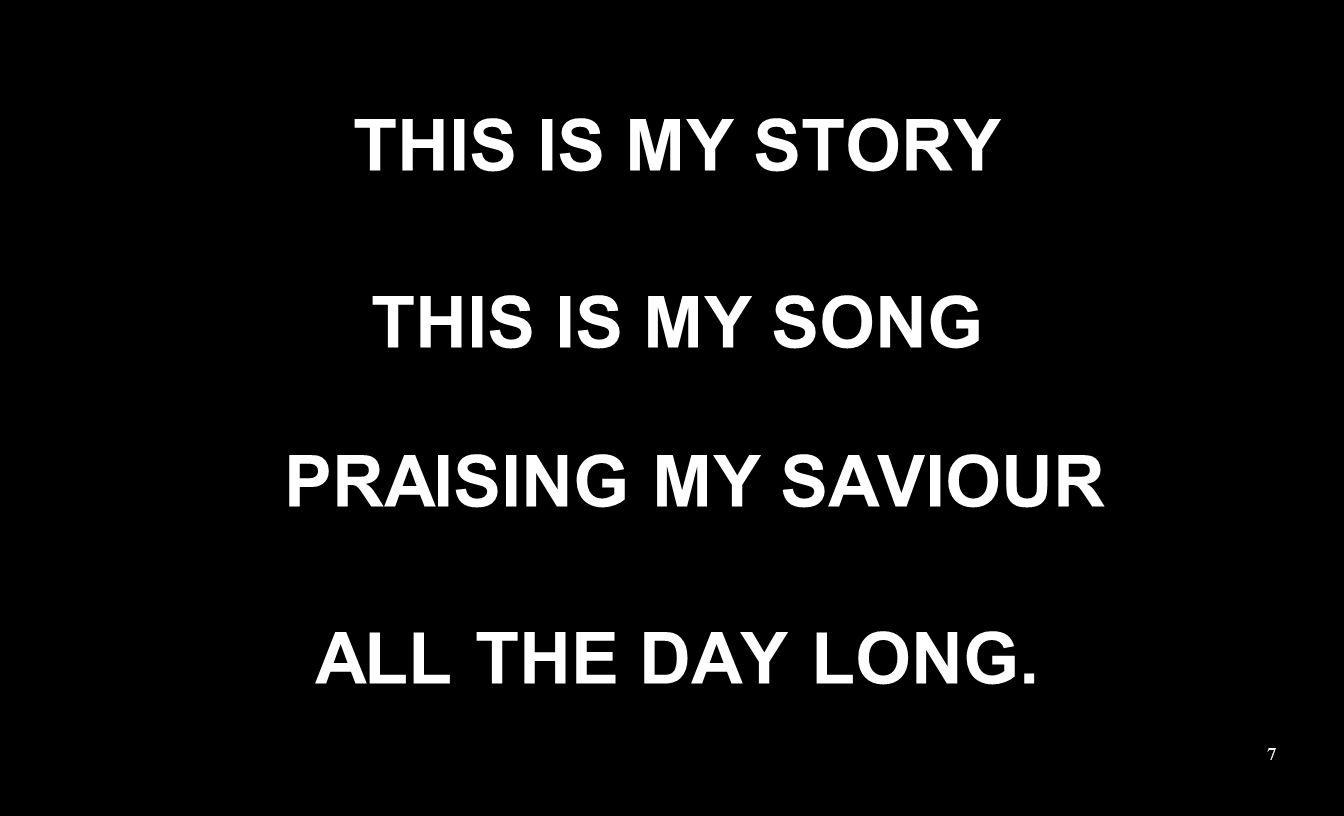 THIS IS MY STORY THIS IS MY SONG PRAISING MY SAVIOUR ALL THE DAY LONG. 7