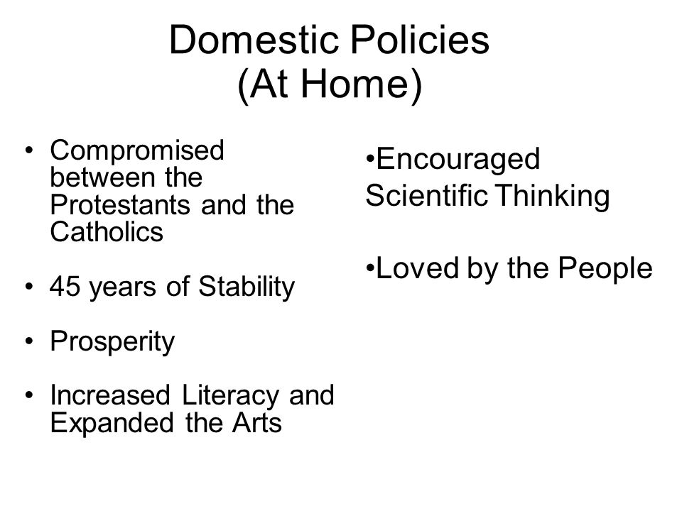 Domestic Policies (At Home) Compromised between the Protestants and the Catholics 45 years of Stability Prosperity Increased Literacy and Expanded the Arts Encouraged Scientific Thinking Loved by the People