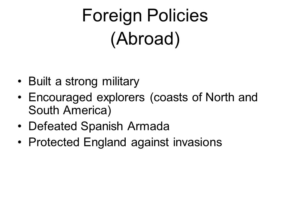 Foreign Policies (Abroad) Built a strong military Encouraged explorers (coasts of North and South America) Defeated Spanish Armada Protected England against invasions