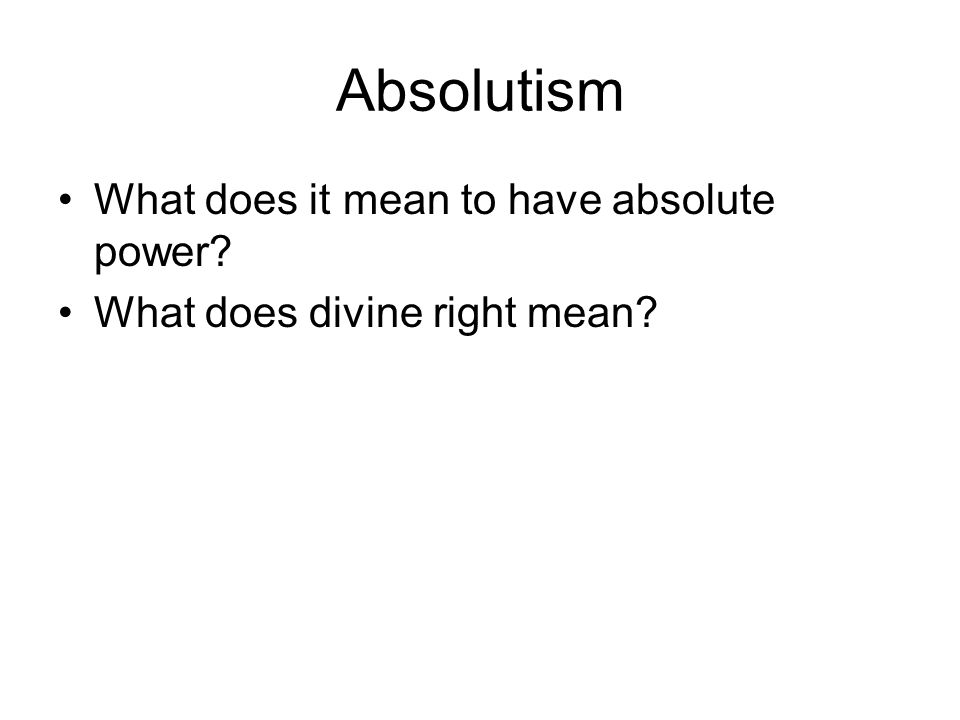 Absolutism What does it mean to have absolute power What does divine right mean