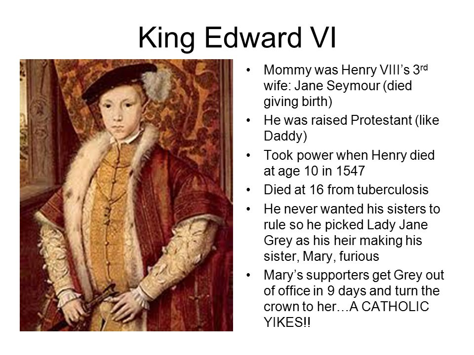 King Edward VI Mommy was Henry VIII's 3 rd wife: Jane Seymour (died giving birth) He was raised Protestant (like Daddy) Took power when Henry died at age 10 in 1547 Died at 16 from tuberculosis He never wanted his sisters to rule so he picked Lady Jane Grey as his heir making his sister, Mary, furious Mary's supporters get Grey out of office in 9 days and turn the crown to her…A CATHOLIC YIKES!!