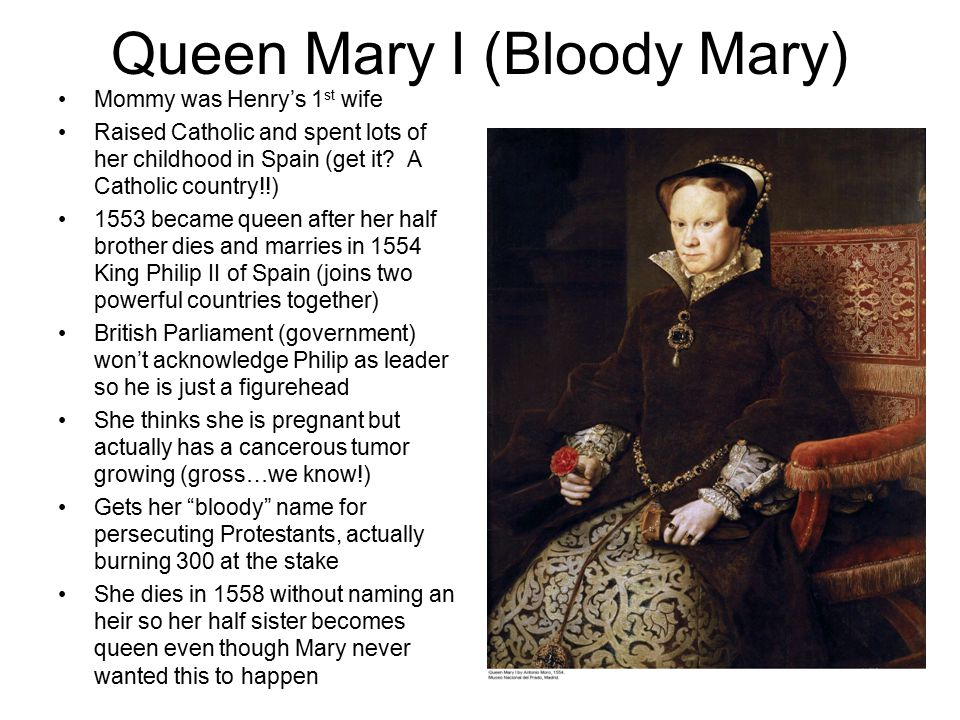 Queen Mary I (Bloody Mary) Mommy was Henry's 1 st wife Raised Catholic and spent lots of her childhood in Spain (get it.