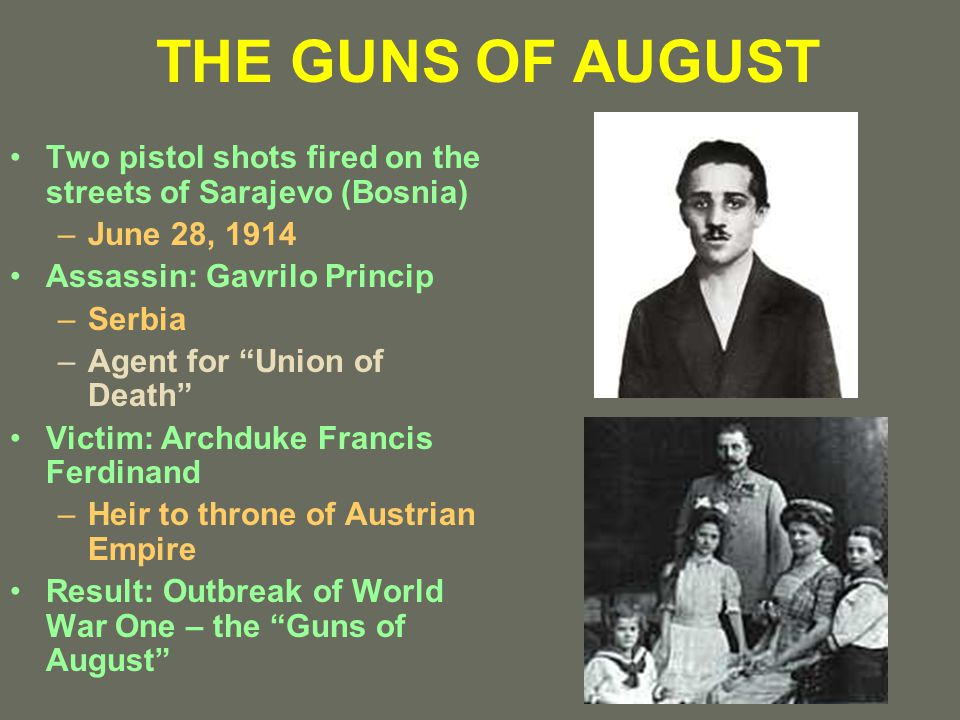 THE GUNS OF AUGUST Two pistol shots fired on the streets of Sarajevo (Bosnia) –June 28, 1914 Assassin: Gavrilo Princip –Serbia –Agent for Union of Death Victim: Archduke Francis Ferdinand –Heir to throne of Austrian Empire Result: Outbreak of World War One – the Guns of August