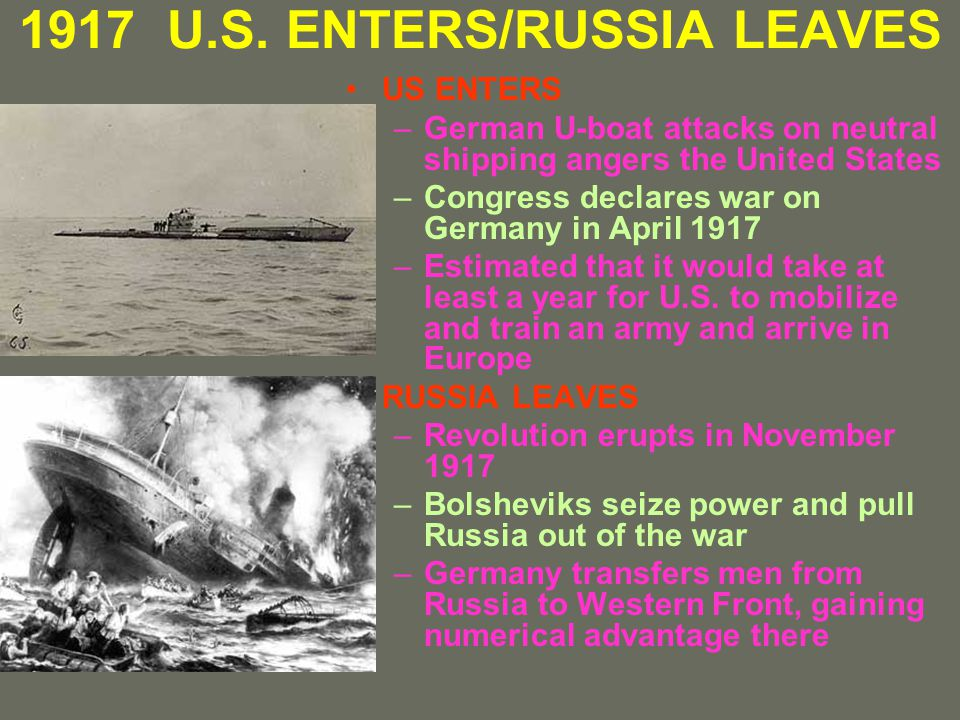 1917 U.S. ENTERS/RUSSIA LEAVES US ENTERS –German U-boat attacks on neutral shipping angers the United States –Congress declares war on Germany in Apri