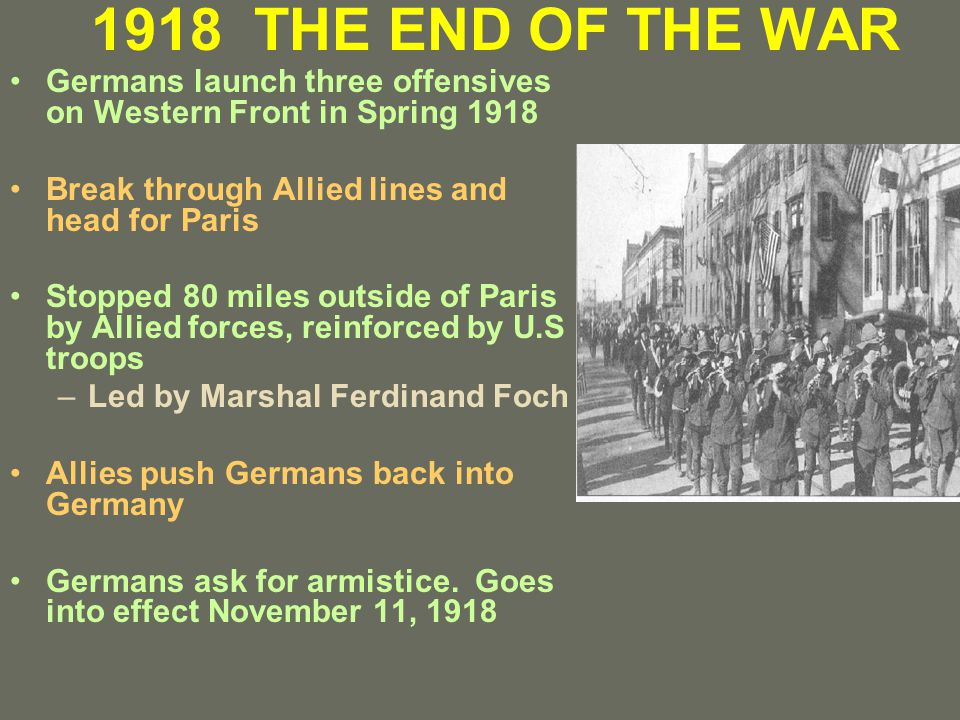 1918 THE END OF THE WAR Germans launch three offensives on Western Front in Spring 1918 Break through Allied lines and head for Paris Stopped 80 miles outside of Paris by Allied forces, reinforced by U.S troops –Led by Marshal Ferdinand Foch Allies push Germans back into Germany Germans ask for armistice.
