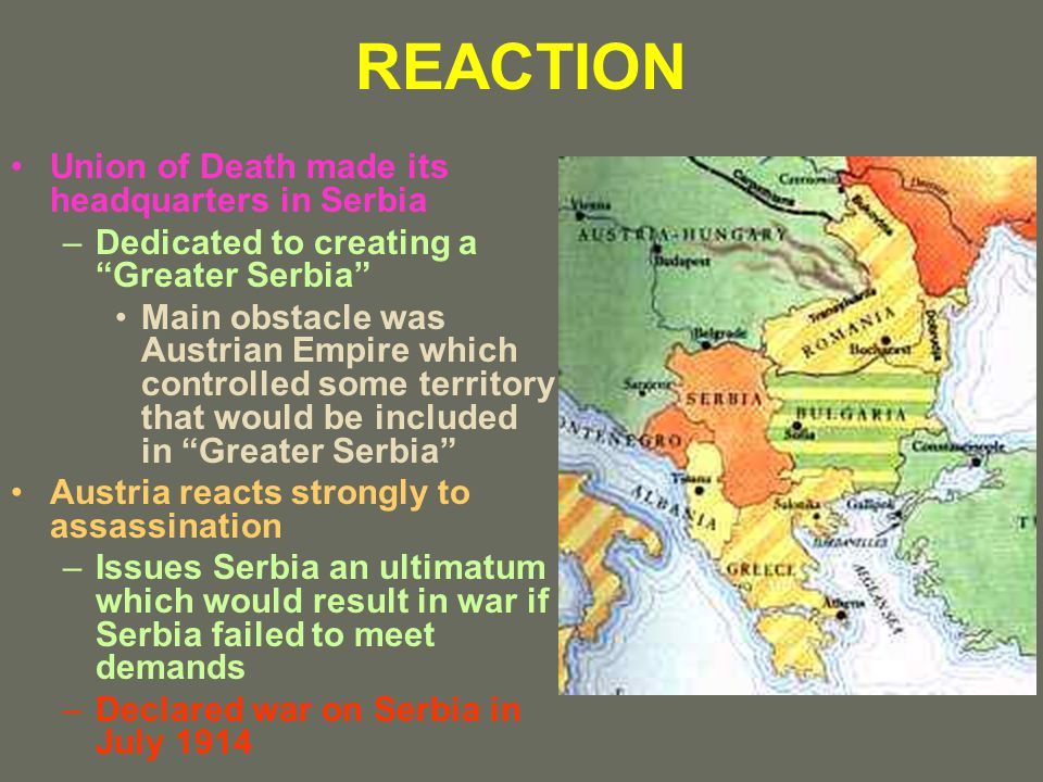 REACTION Union of Death made its headquarters in Serbia –Dedicated to creating a Greater Serbia Main obstacle was Austrian Empire which controlled some territory that would be included in Greater Serbia Austria reacts strongly to assassination –Issues Serbia an ultimatum which would result in war if Serbia failed to meet demands –Declared war on Serbia in July 1914
