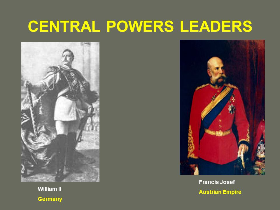 CENTRAL POWERS LEADERS William II Germany Francis Josef Austrian Empire