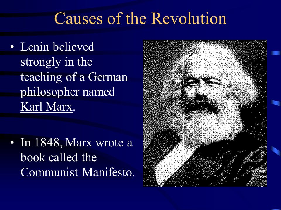 Causes of the Revolution Lenin believed strongly in the teaching of a German philosopher named Karl Marx. In 1848, Marx wrote a book called the Commun
