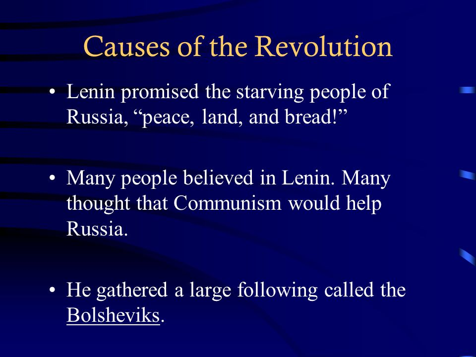 "Causes of the Revolution Lenin promised the starving people of Russia, ""peace, land, and bread!"" Many people believed in Lenin. Many thought that Comm"