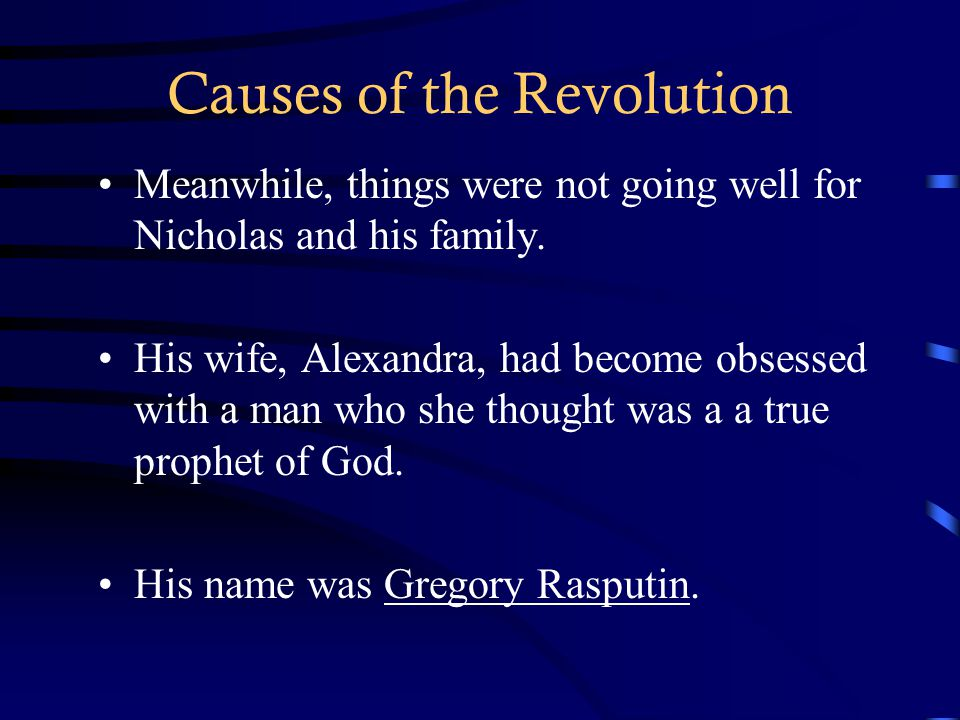 Causes of the Revolution Meanwhile, things were not going well for Nicholas and his family. His wife, Alexandra, had become obsessed with a man who sh