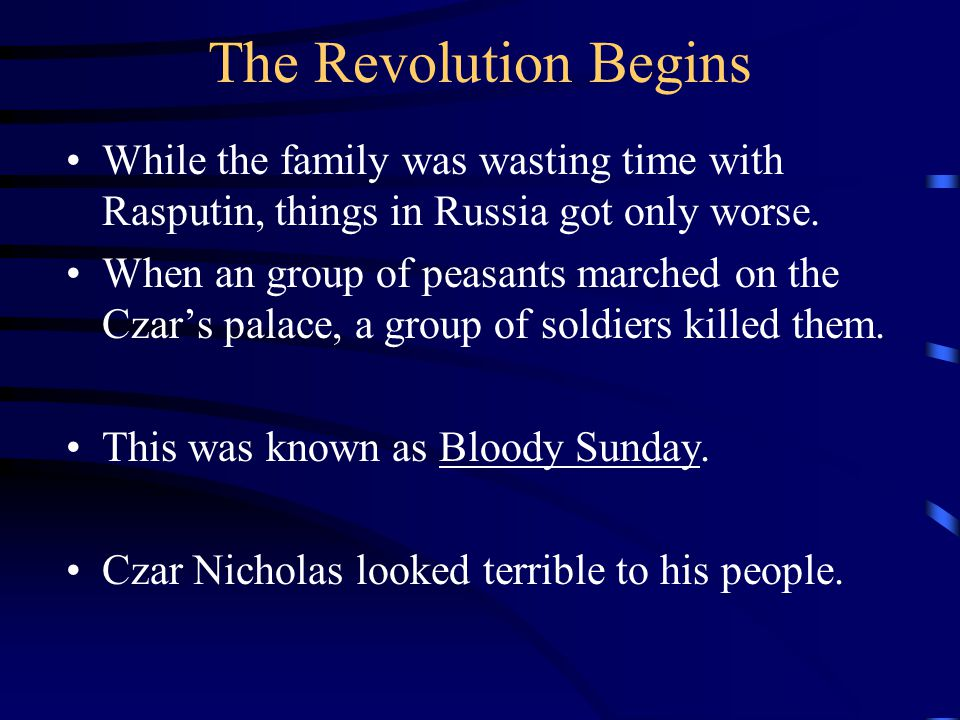The Revolution Begins While the family was wasting time with Rasputin, things in Russia got only worse. When an group of peasants marched on the Czar'