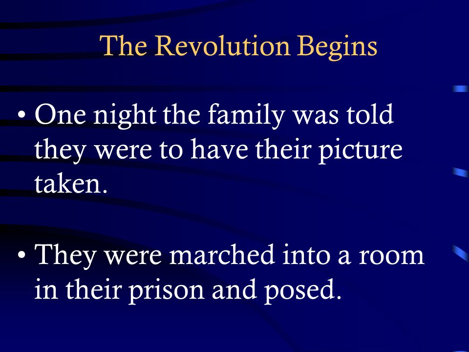 The Revolution Begins One night the family was told they were to have their picture taken. They were marched into a room in their prison and posed.