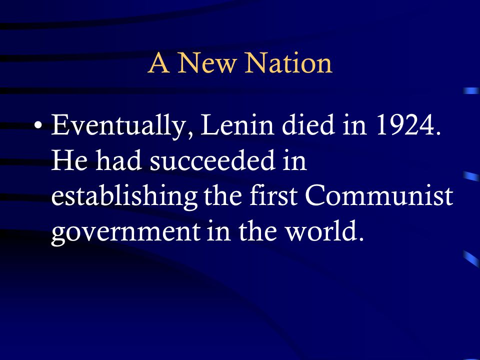 A New Nation Eventually, Lenin died in 1924. He had succeeded in establishing the first Communist government in the world.
