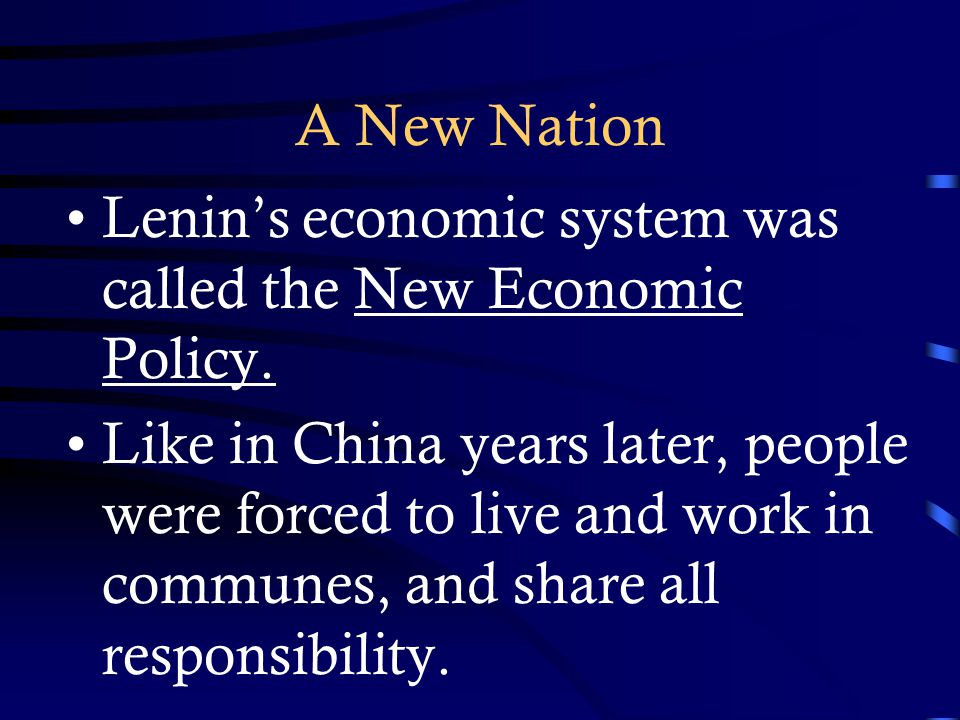 A New Nation Lenin's economic system was called the New Economic Policy. Like in China years later, people were forced to live and work in communes, a