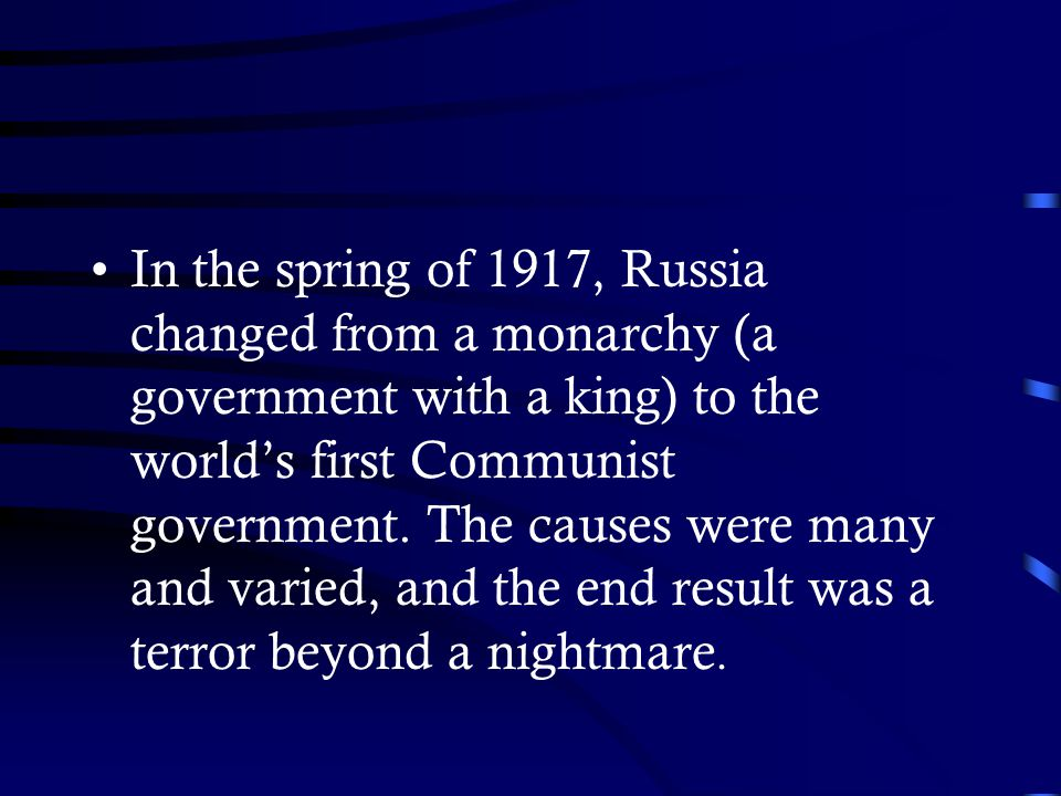 In the spring of 1917, Russia changed from a monarchy (a government with a king) to the world's first Communist government. The causes were many and v