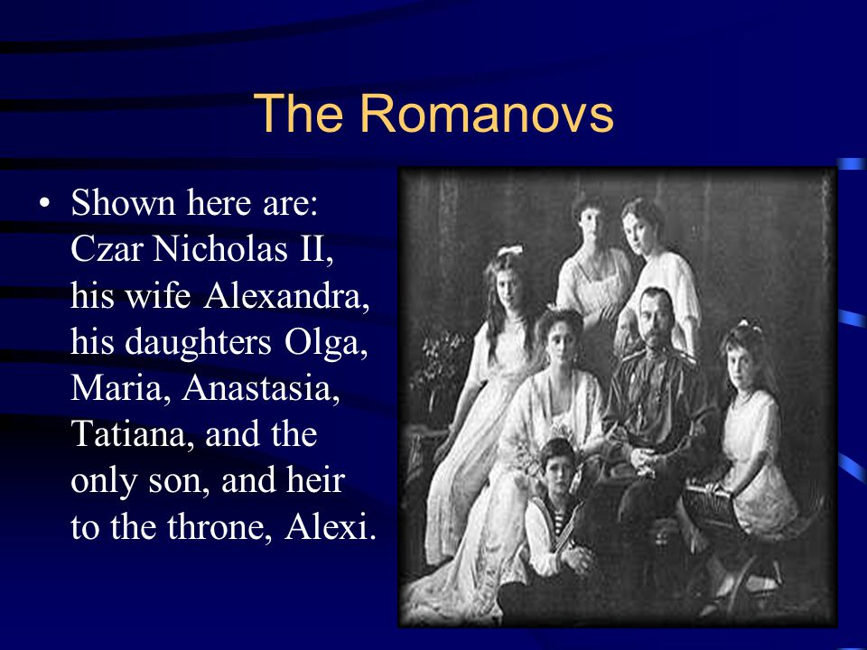 The Romanovs Shown here are: Czar Nicholas II, his wife Alexandra, his daughters Olga, Maria, Anastasia, Tatiana, and the only son, and heir to the th