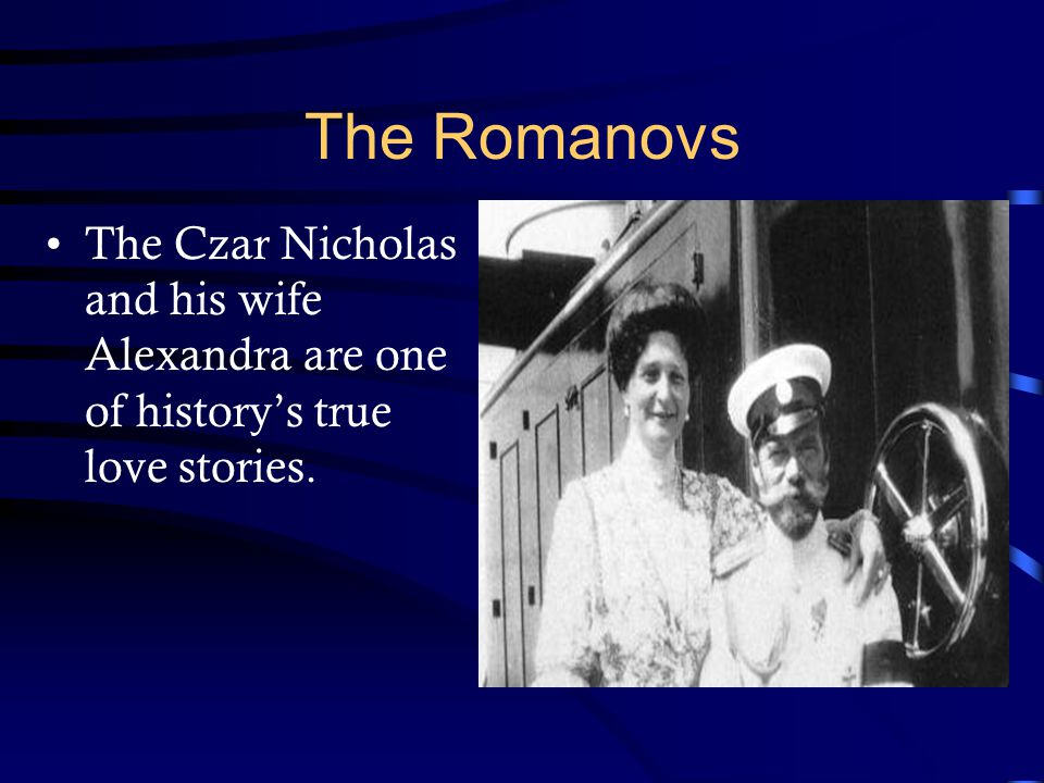 The Romanovs The Czar Nicholas and his wife Alexandra are one of history's true love stories.