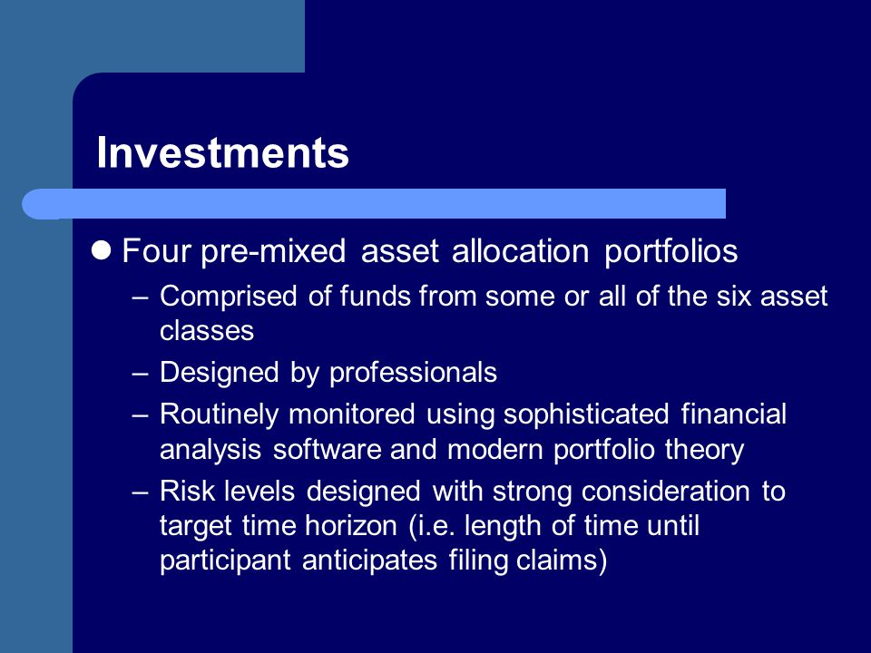 Investments Four pre-mixed asset allocation portfolios –Comprised of funds from some or all of the six asset classes –Designed by professionals –Routi