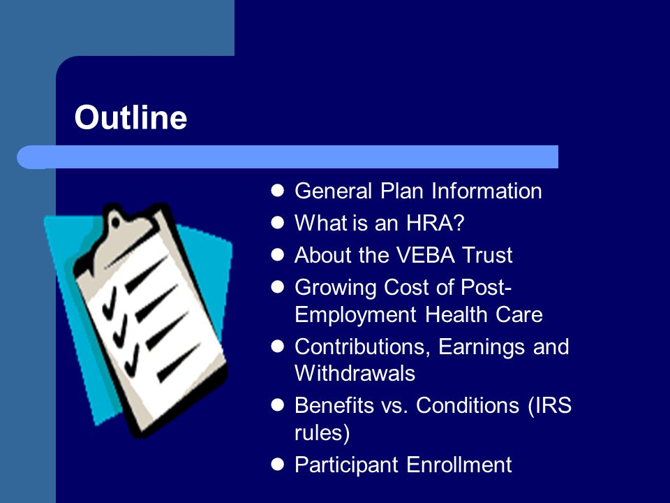 Outline General Plan Information What is an HRA? About the VEBA Trust Growing Cost of Post- Employment Health Care Contributions, Earnings and Withdra