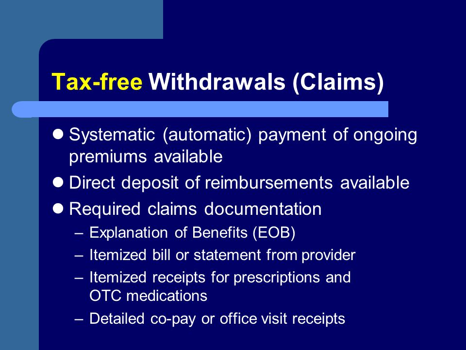 Tax-free Withdrawals (Claims) Systematic (automatic) payment of ongoing premiums available Direct deposit of reimbursements available Required claims
