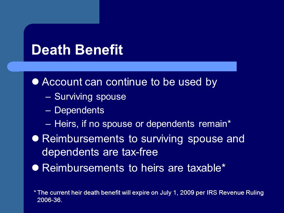 Death Benefit Account can continue to be used by –Surviving spouse –Dependents –Heirs, if no spouse or dependents remain* Reimbursements to surviving