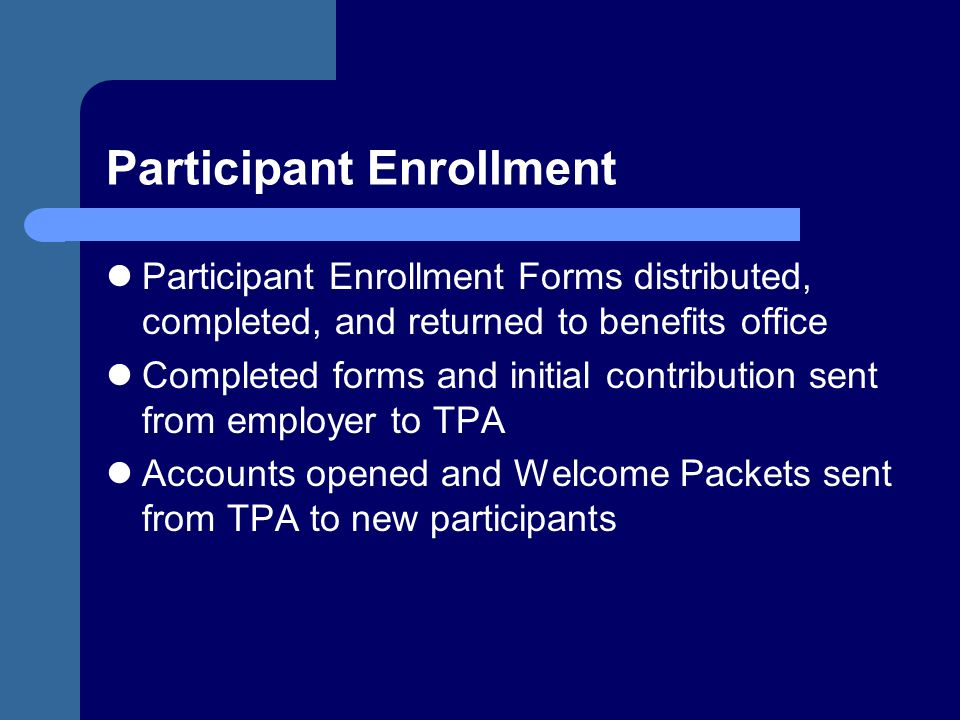 Participant Enrollment Participant Enrollment Forms distributed, completed, and returned to benefits office Completed forms and initial contribution s