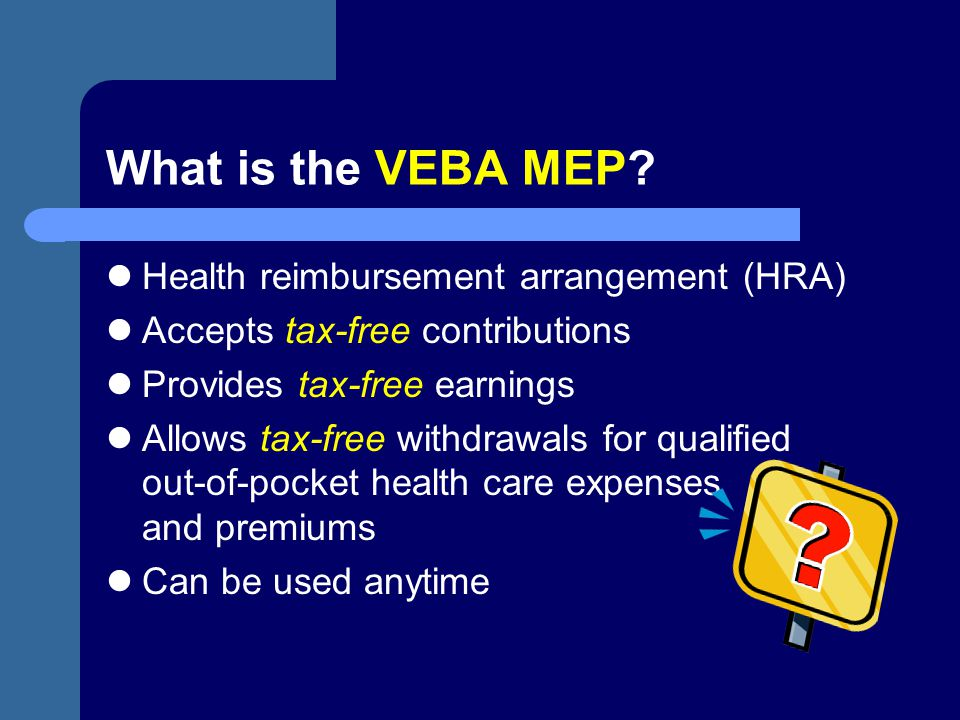 What is the VEBA MEP? Health reimbursement arrangement (HRA) Accepts tax-free contributions Provides tax-free earnings Allows tax-free withdrawals for
