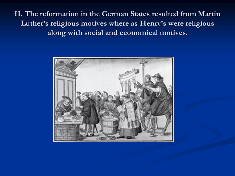 II. The reformation in the German States resulted from Martin Luther's religious motives where as Henry's were religious along with social and economi