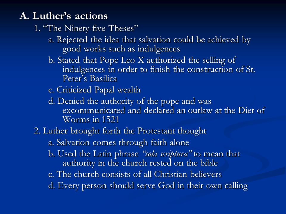"A. Luther's actions 1. ""The Ninety-five Theses"" a. Rejected the idea that salvation could be achieved by good works such as indulgences b. Stated that"