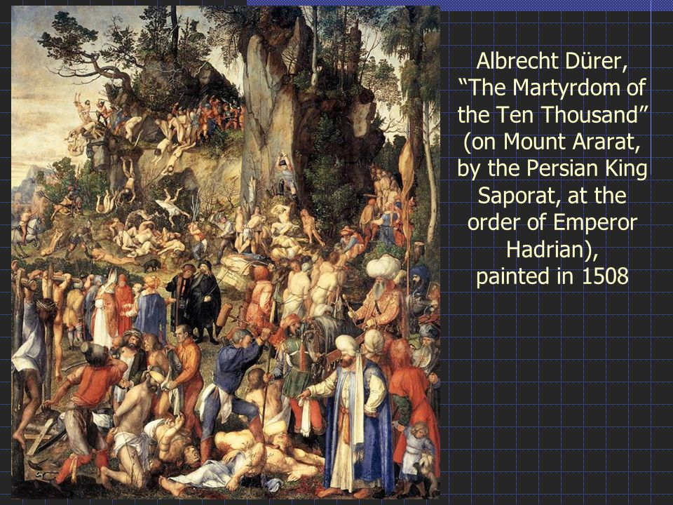 Albrecht Dürer, The Martyrdom of the Ten Thousand (on Mount Ararat, by the Persian King Saporat, at the order of Emperor Hadrian), painted in 1508