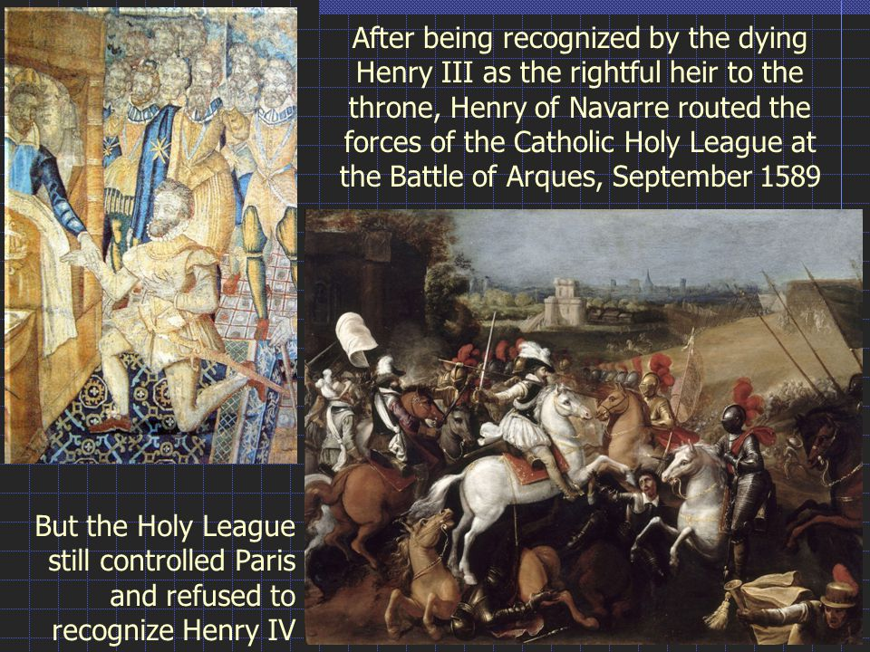 After being recognized by the dying Henry III as the rightful heir to the throne, Henry of Navarre routed the forces of the Catholic Holy League at the Battle of Arques, September 1589 But the Holy League still controlled Paris and refused to recognize Henry IV