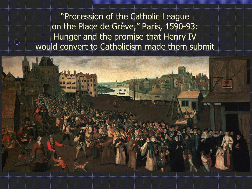 Procession of the Catholic League on the Place de Grève, Paris, 1590-93: Hunger and the promise that Henry IV would convert to Catholicism made them submit