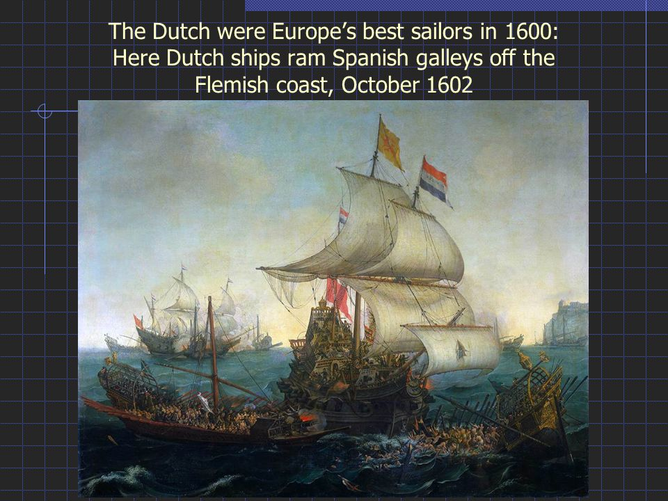The Dutch were Europe's best sailors in 1600: Here Dutch ships ram Spanish galleys off the Flemish coast, October 1602