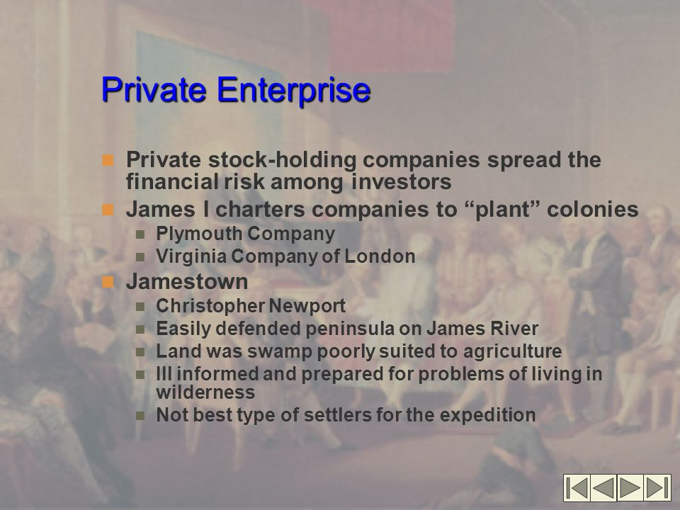 Private Enterprise Private stock-holding companies spread the financial risk among investors James I charters companies to plant colonies Plymouth Company Virginia Company of London Jamestown Christopher Newport Easily defended peninsula on James River Land was swamp poorly suited to agriculture Ill informed and prepared for problems of living in wilderness Not best type of settlers for the expedition