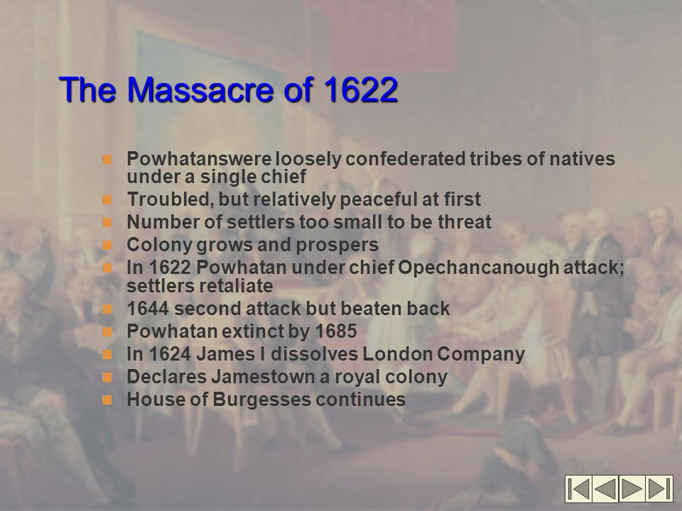The Massacre of 1622 Powhatanswere loosely confederated tribes of natives under a single chief Troubled, but relatively peaceful at first Number of settlers too small to be threat Colony grows and prospers In 1622 Powhatan under chief Opechancanough attack; settlers retaliate 1644 second attack but beaten back Powhatan extinct by 1685 In 1624 James I dissolves London Company Declares Jamestown a royal colony House of Burgesses continues