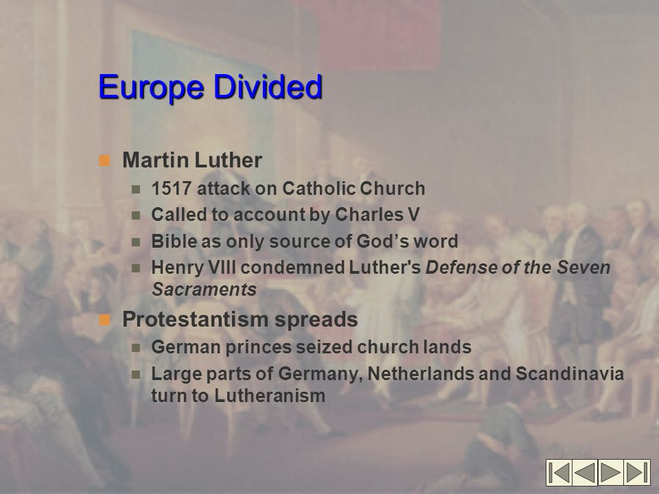 Europe Divided Martin Luther 1517 attack on Catholic Church Called to account by Charles V Bible as only source of God's word Henry VIII condemned Luther s Defense of the Seven Sacraments Protestantism spreads German princes seized church lands Large parts of Germany, Netherlands and Scandinavia turn to Lutheranism