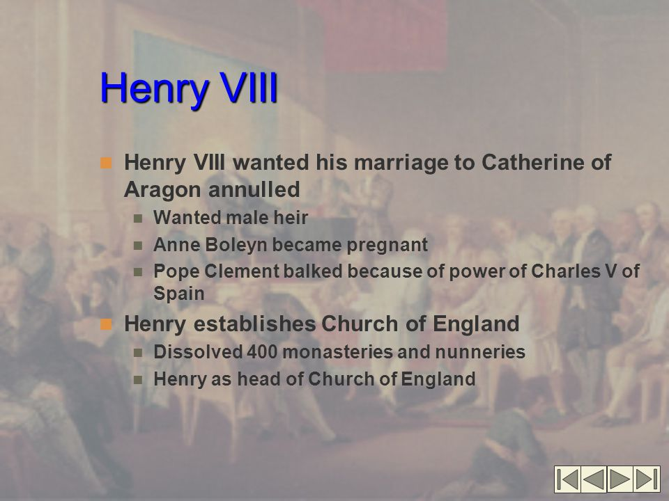 Henry VIII Henry VIII wanted his marriage to Catherine of Aragon annulled Wanted male heir Anne Boleyn became pregnant Pope Clement balked because of power of Charles V of Spain Henry establishes Church of England Dissolved 400 monasteries and nunneries Henry as head of Church of England