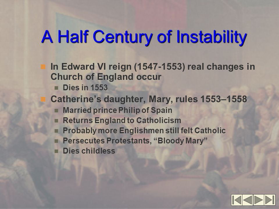 A Half Century of Instability In Edward VI reign (1547-1553) real changes in Church of England occur Dies in 1553 Catherine's daughter, Mary, rules 1553–1558 Married prince Philip of Spain Returns England to Catholicism Probably more Englishmen still felt Catholic Persecutes Protestants, Bloody Mary Dies childless